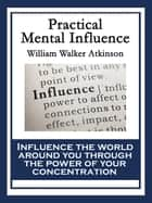 Practical Mental Influence - A Course of Lessons on Mental Vibrations, Psychic Influence, Personal Magnetism, Fascination, Psychic Self-Protection, etc., etc. ebook by