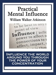 Practical Mental Influence - With linked Table of Contents ebook by William Walker Atkinson
