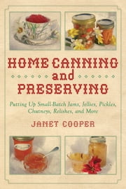 Home Canning and Preserving - Putting Up Small-Batch Jams, Jellies, Pickles, Chutneys, Relishes, and More ebook by Janet Cooper