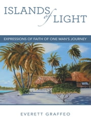 Islands of Light - Expressions of Faith of One Man's Journey ebook by Everett Graffeo