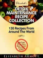 Detox Maintenance Recipe Collection: 130 Recipes From Around The World ebook by Elizabeth Arnott