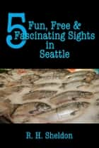 5 Fun, Free & Fascinating Sights in Seattle ebook by R. H. Sheldon