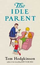 The Idle Parent - Why Less Means More When Raising Kids eBook by Tom Hodgkinson