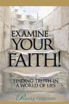 Examine Your Faith! - Finding Truth in a World of Lies ebook by Pamela Christian