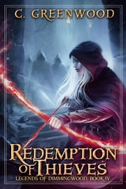 Redemption of Thieves: Legends of Dimmingwood, Book 4 ebook by C. Greenwood