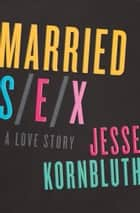 Married Sex - A Love Story ebook by Jesse Kornbluth