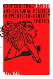 Confessional Crises and Cultural Politics in Twentieth-Century America ebook by Dave Tell