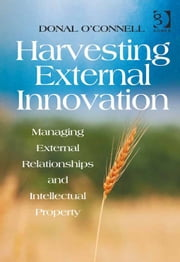 Harvesting External Innovation - Managing External Relationships and Intellectual Property ebook by Mr Donal O'Connell