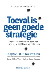 Toeval is geen goede strategie - succesvol innoveren door het echte klantprobleem op te lossen ebook by Clayton M. Christensen, Taddy Hall, Karen Dillon,...