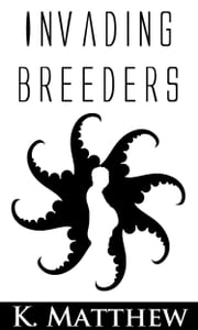 Invading Breeders (Gay Tentacle Erotica) ebook by K. Matthew