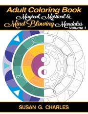Adult Coloring Book: Magical, Mystical and Mind Blowing Mandalas - Meditation, #1 ebook by Susan G. Charles