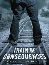 Train of Consequences ebook by Tom Jarvis