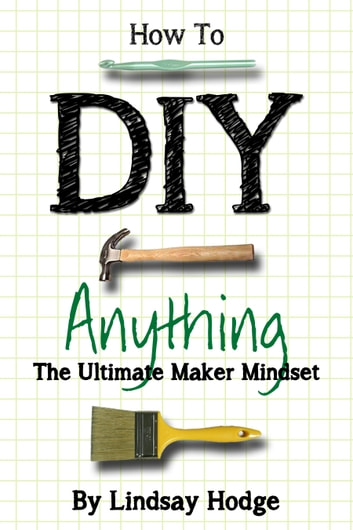 How to DIY Anything - The Ultimate Maker Mindset ebook by Lindsay Hodge