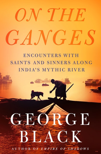 On the Ganges - Encounters with Saints and Sinners Along India's Mythic River ebook by George Black