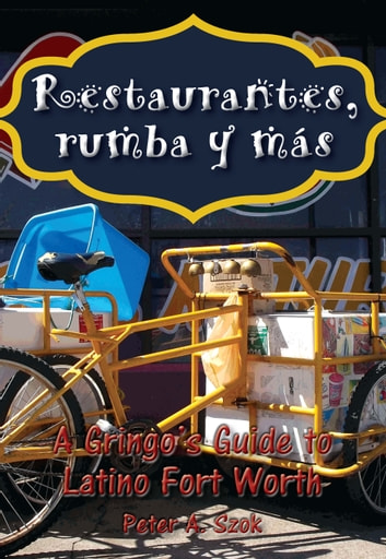 Restaurantes, rumba y más - A Gringo's Guide to Latino Fort Worth 電子書 by Peter Szok