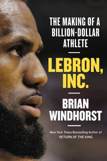 LeBron, Inc. - The Making of a Billion-Dollar Athlete eBook by Brian Windhorst