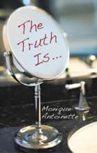 The Truth Is... ebook by Monique Antoinette