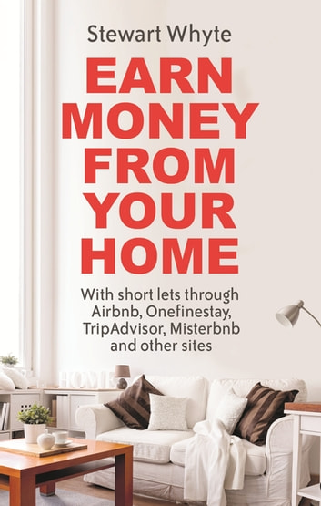 Earn Money From Your Home - With short lets through Airbnb, Onefinestay, TripAdvisor, Misterbnb and other sites ebook by Stewart Whyte