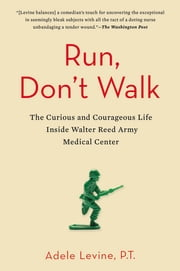 Run, Don't Walk - The Curious and Chaotic Life of a Physical Therapist Inside Walter Reed Army Medical Center ebook by Adele Levine