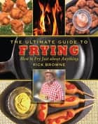 The Ultimate Guide to Frying - How to Fry Just about Anything ebook by Rick Browne