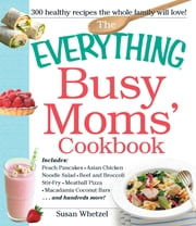The Everything Busy Moms' Cookbook - Includes Peach Pancakes, Asian Chicken Noodle Salad, Beef and Broccoli Stir-Fry, Meatball Pizza, Macadamia Coconut Bars and hundreds more! ebook by Susan Whetzel