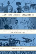 Anthropological Intelligence - The Deployment and Neglect of American Anthropology in the Second World War ebook by David H. Price