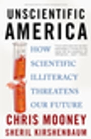 Unscientific America - How Scientific Illiteracy Threatens our Future ebook by Chris Mooney,Sheril Kirshenbaum
