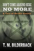 Don't Come Around Here No More - A Tale Of Sardis County ebook by T. M. Bilderback