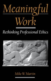 Meaningful Work: Rethinking Professional Ethics ebook by Mike W. Martin