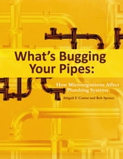 What's Bugging Your Pipes - How Microorganisms Affect Plumbing Systems ebook by Abigail F. Cantor,Rob Spence