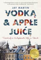 Vodka and Apple Juice - Travels of an Undiplomatic Wife in Poland ebook by Jay Martin