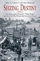 "Seizing Destiny - The Army of the Potomac's ""Valley Forge"" and the Civil War Winter that Saved the Union ebook by Albert Conner Jr., Chris  Mackowski"
