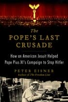 The Pope's Last Crusade - How an American Jesuit Helped Pope Pius XI's Campaign to Stop Hitler ebook by Peter Eisner