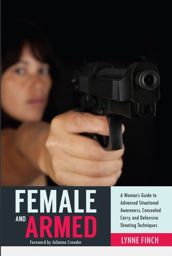 Female and Armed - A Woman's Guide to Advanced Situational Awareness, Concealed Carry, and Defensive Shooting Techniques ebook by Lynne Finch