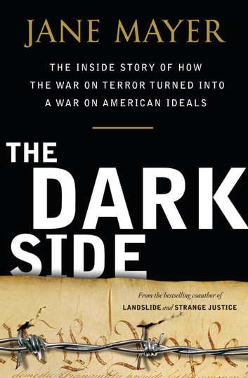 The Dark Side - The Inside Story of How The War on Terror Turned into a War on American Ideals ebook by Jane Mayer