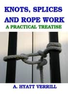 KNOTS, SPLICES and ROPE WORK: A PRACTICAL TREATISE (Full Illustrations)) ebook by A. Hyatt Verrill