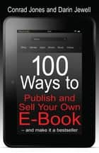 100 Ways to Publish and Sell Your Own E-Book – and make it a bestseller ebook by Conrad James, Darin Jewell