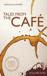 Tales From The Cafe Volume One ebook by CafeThreeZero Various Authors