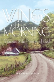 The Wings of the Morning - Vignettes of the Presence of God ebook by John Barry Forsyth