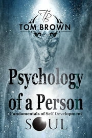 Psychology of a Person and Fundamentals of Self-Development (Positive Thinking) - Self Esteem, Goal Setting, Reverse Psychology, Social Psychology, Free Souls ebook by Tom Brown