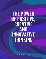 The Power of Positive, Creative and Innovative Thinking ebook by Anthony Ekanem