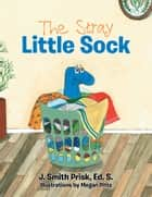 The Stray Little Sock ebook by Megan Pitts, J. Smith Prisk