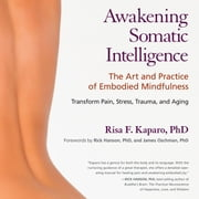 Awakening Somatic Intelligence - The Art and Practice of Embodied Mindfulness audiobook by Risa F. Kaparo, Ph.D.