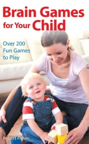 Brain Games for Your Child - Over 200 Fun Games to Play ebook by Robert Fisher