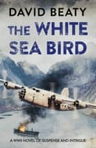 The White Sea Bird ebook by David Beaty