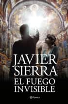 El fuego invisible - Premio Planeta 2017 ebook by Javier Sierra