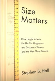 Size Matters - How Height Affects the Health, Happiness, and Success of Boys - and the Men They Become ebook by Stephen S. Hall