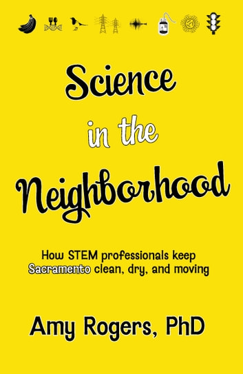 Science in the Neighborhood: Discover How Stem Professionals Keep Sacramento Clean, Dry, and Moving ebook by Amy Rogers