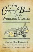 Plain Cookery Book for the Working Classes ebook by Charles Elmé Francatelli