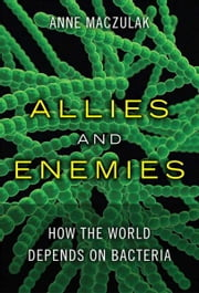 Allies and Enemies - How the World Depends on Bacteria ebook by Anne Maczulak